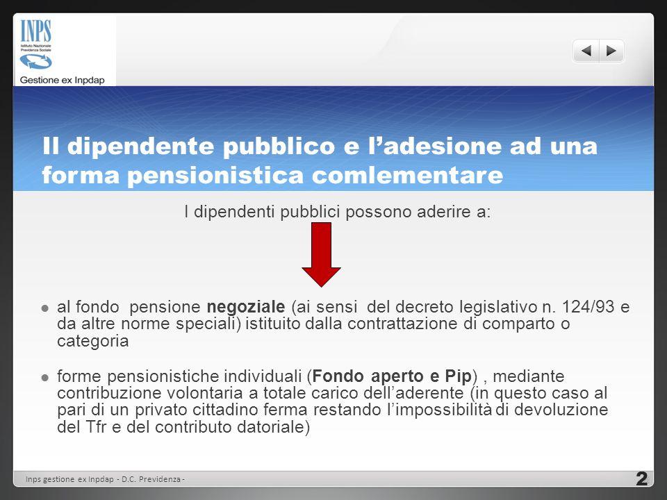 Il dipendente pubblico e ladesione ad una forma pensionistica comlementare I dipendenti pubblici possono aderire a: al fondo pensione negoziale (ai se
