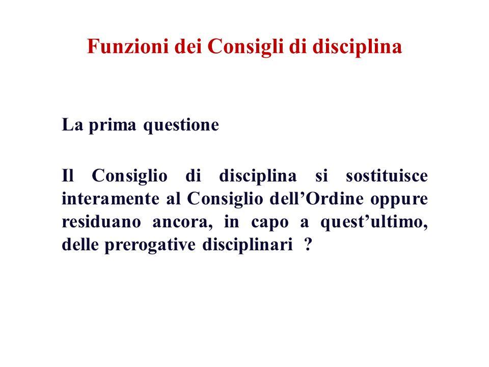 Funzioni dei Consigli di disciplina La prima questione Il Consiglio di disciplina si sostituisce interamente al Consiglio dellOrdine oppure residuano