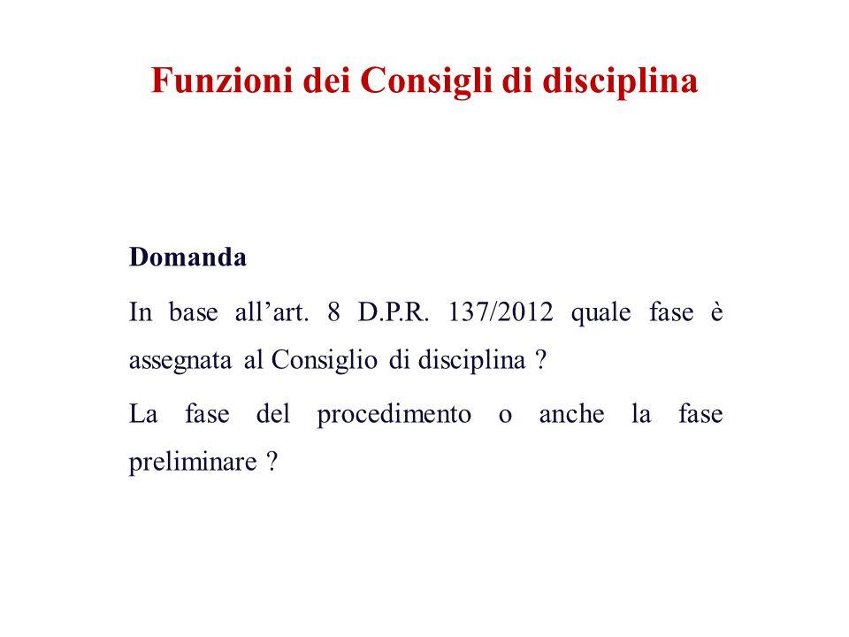 Funzioni dei Consigli di disciplina Domanda In base allart. 8 D.P.R. 137/2012 quale fase è assegnata al Consiglio di disciplina ? La fase del procedim