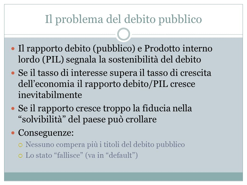 Il problema del debito pubblico Il rapporto debito (pubblico) e Prodotto interno lordo (PIL) segnala la sostenibilità del debito Se il tasso di intere