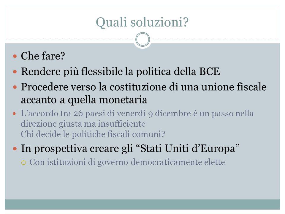 Quali soluzioni? Che fare? Rendere più flessibile la politica della BCE Procedere verso la costituzione di una unione fiscale accanto a quella monetar