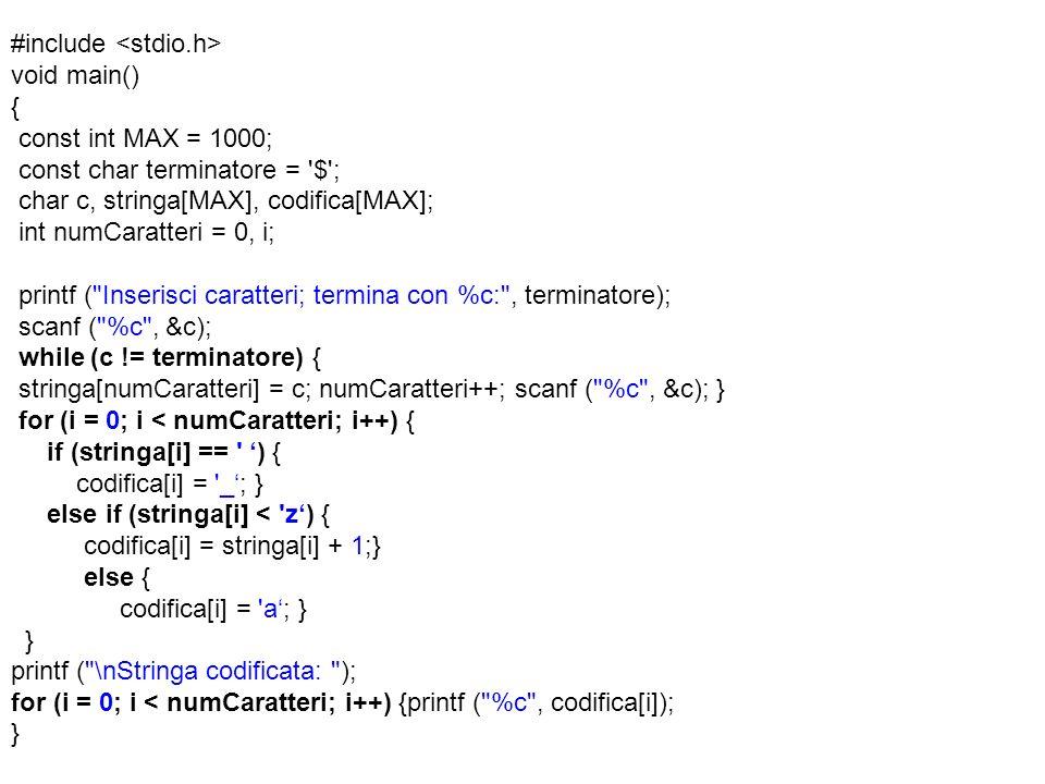 #include void main() { const int MAX = 1000; const char terminatore = $ ; char c, stringa[MAX], codifica[MAX]; int numCaratteri = 0, i; printf ( Inserisci caratteri; termina con %c: , terminatore); scanf ( %c , &c); while (c != terminatore) { stringa[numCaratteri] = c; numCaratteri++; scanf ( %c , &c); } for (i = 0; i < numCaratteri; i++) { if (stringa[i] == ) { codifica[i] = _; } else if (stringa[i] < z) { codifica[i] = stringa[i] + 1;} else { codifica[i] = a; } } printf ( \nStringa codificata: ); for (i = 0; i < numCaratteri; i++) {printf ( %c , codifica[i]); }