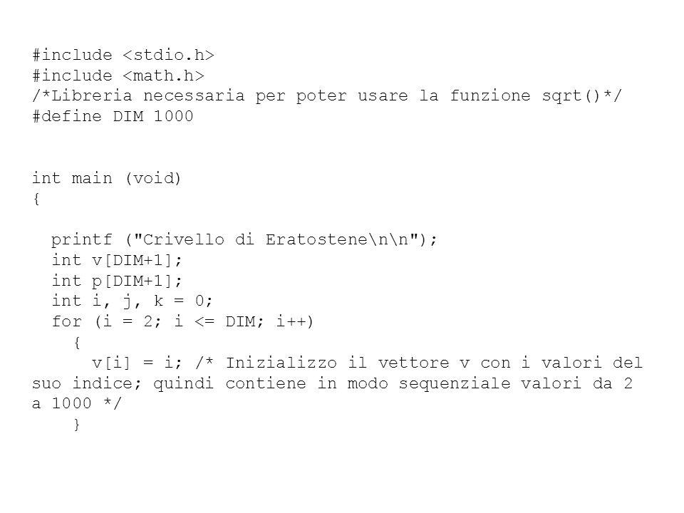 #include /*Libreria necessaria per poter usare la funzione sqrt()*/ #define DIM 1000 int main (void) { printf ( Crivello di Eratostene\n\n ); int v[DIM+1]; int p[DIM+1]; int i, j, k = 0; for (i = 2; i <= DIM; i++) { v[i] = i; /* Inizializzo il vettore v con i valori del suo indice; quindi contiene in modo sequenziale valori da 2 a 1000 */ }