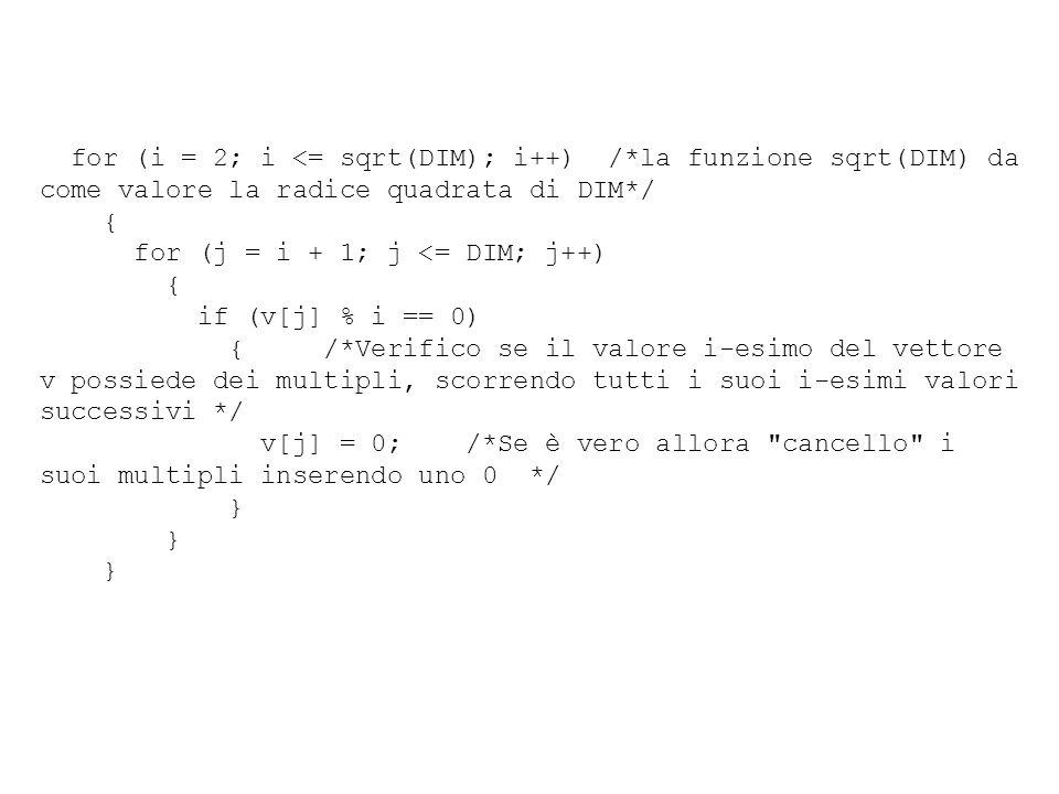 for (i = 2; i <= sqrt(DIM); i++) /*la funzione sqrt(DIM) da come valore la radice quadrata di DIM*/ { for (j = i + 1; j <= DIM; j++) { if (v[j] % i == 0) { /*Verifico se il valore i-esimo del vettore v possiede dei multipli, scorrendo tutti i suoi i-esimi valori successivi */ v[j] = 0; /*Se è vero allora cancello i suoi multipli inserendo uno 0 */ }
