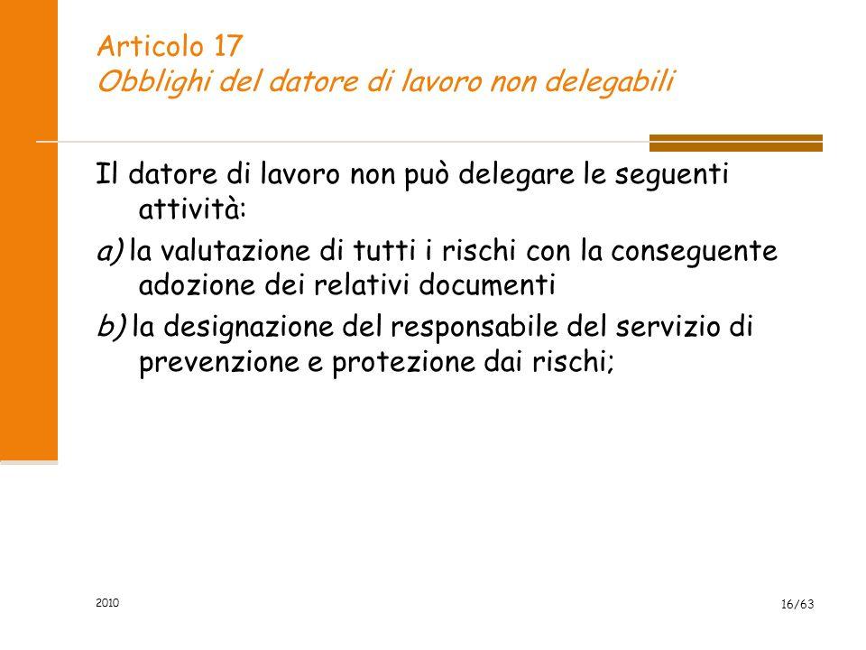 2010 16/63 Articolo 17 Obblighi del datore di lavoro non delegabili Il datore di lavoro non può delegare le seguenti attività: a) la valutazione di tutti i rischi con la conseguente adozione dei relativi documenti b) la designazione del responsabile del servizio di prevenzione e protezione dai rischi;