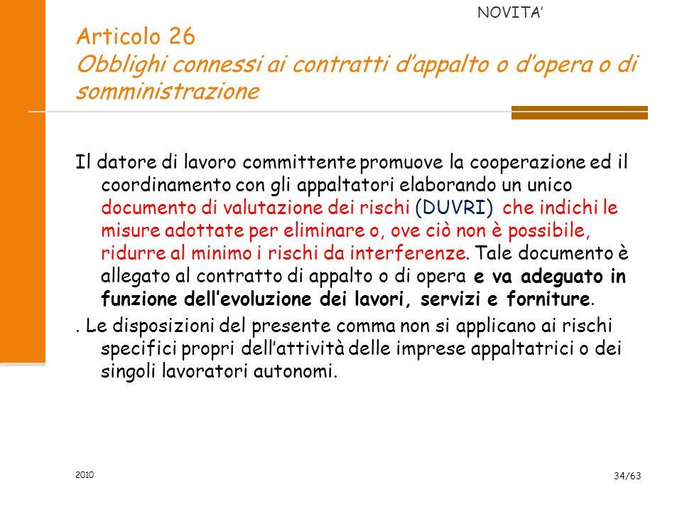 2010 34/63 Articolo 26 Obblighi connessi ai contratti dappalto o dopera o di somministrazione Il datore di lavoro committente promuove la cooperazione ed il coordinamento con gli appaltatori elaborando un unico documento di valutazione dei rischi (DUVRI) che indichi le misure adottate per eliminare o, ove ciò non è possibile, ridurre al minimo i rischi da interferenze.