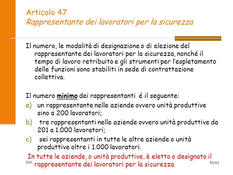 2010 53/63 Articolo 47 Rappresentante dei lavoratori per la sicurezza Il numero, le modalità di designazione o di elezione del rappresentante dei lavoratori per la sicurezza, nonché il tempo di lavoro retribuito e gli strumenti per lespletamento delle funzioni sono stabiliti in sede di contrattazione collettiva.