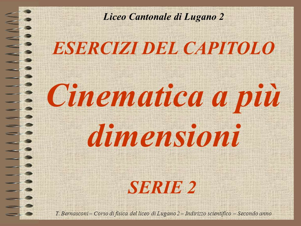 Liceo Cantonale di Lugano 2 ESERCIZI DEL CAPITOLO Cinematica a più dimensioni T. Bernasconi – Corso di fisica del liceo di Lugano 2 – Indirizzo scient