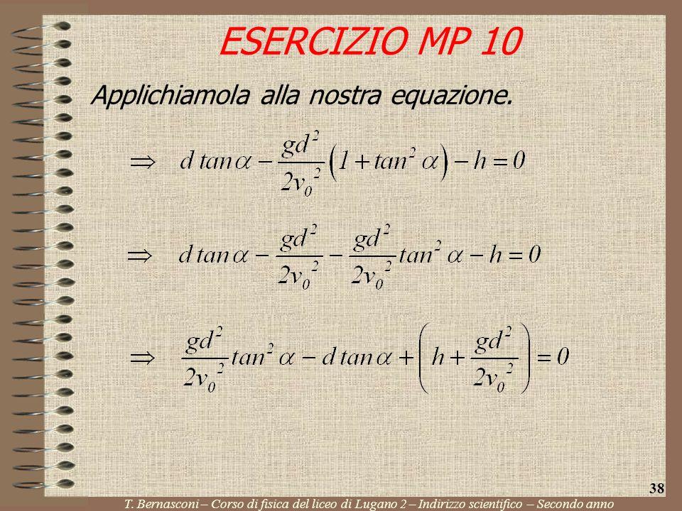 Applichiamola alla nostra equazione. ESERCIZIO MP 10 T. Bernasconi – Corso di fisica del liceo di Lugano 2 – Indirizzo scientifico – Secondo anno 38
