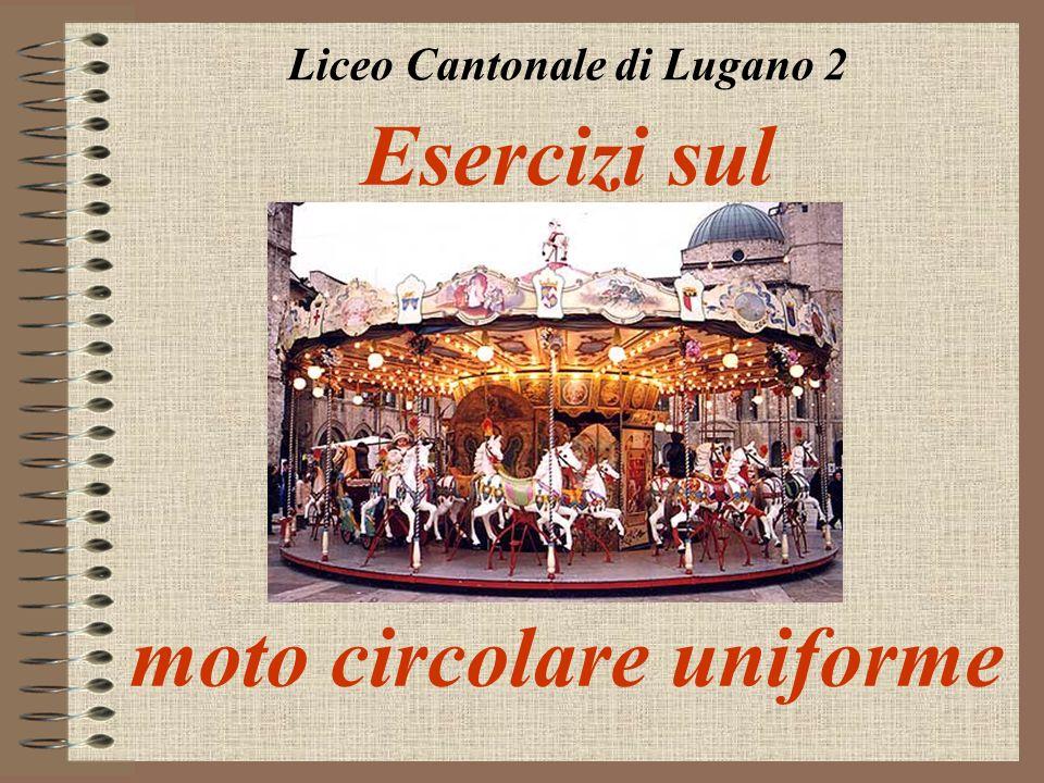 Esercizi sul moto circolare uniforme Liceo Cantonale di Lugano 2