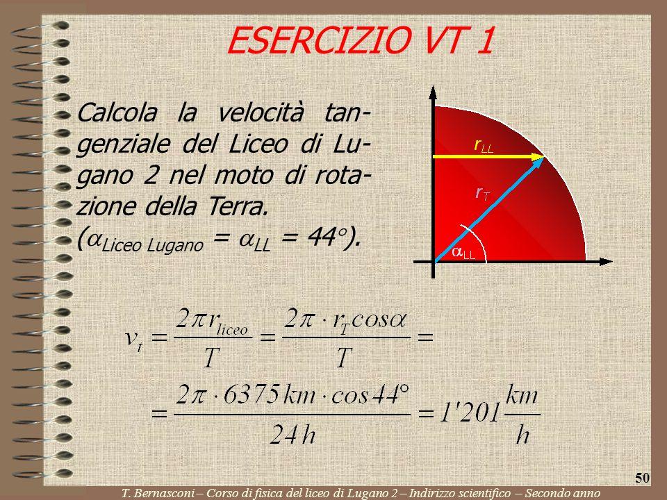 Calcola la velocità tan- genziale del Liceo di Lu- gano 2 nel moto di rota- zione della Terra. ( Liceo Lugano = LL = 44 ). ESERCIZIO VT 1 T. Bernascon