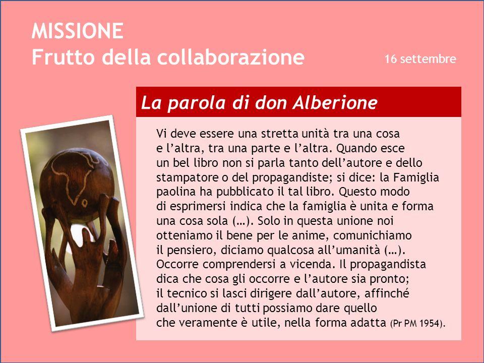 La parola di don Alberione MISSIONE Frutto della collaborazione 16 settembre Vi deve essere una stretta unità tra una cosa e laltra, tra una parte e l