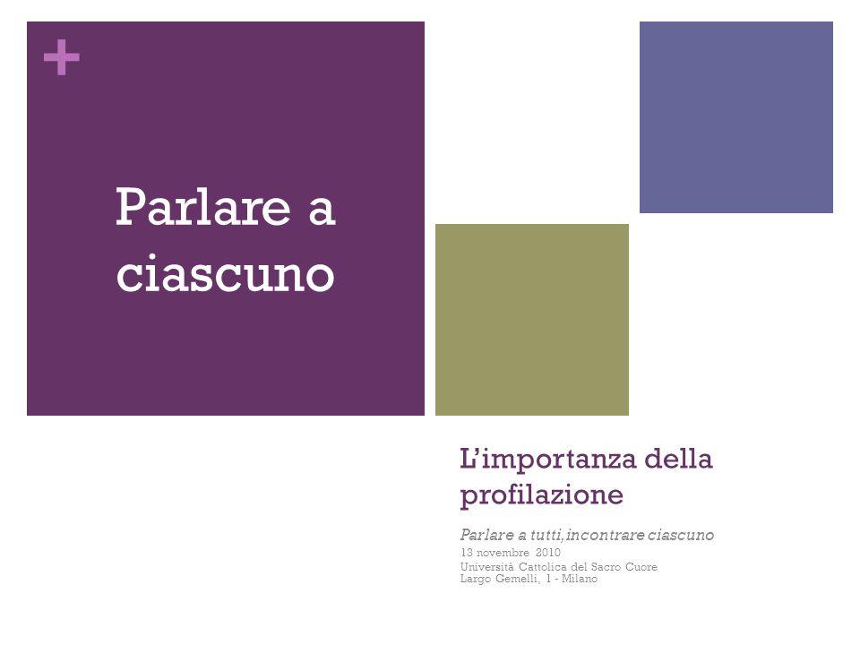 + Limportanza della profilazione Parlare a tutti, incontrare ciascuno 13 novembre 2010 Università Cattolica del Sacro Cuore Largo Gemelli, 1 - Milano Parlare a ciascuno