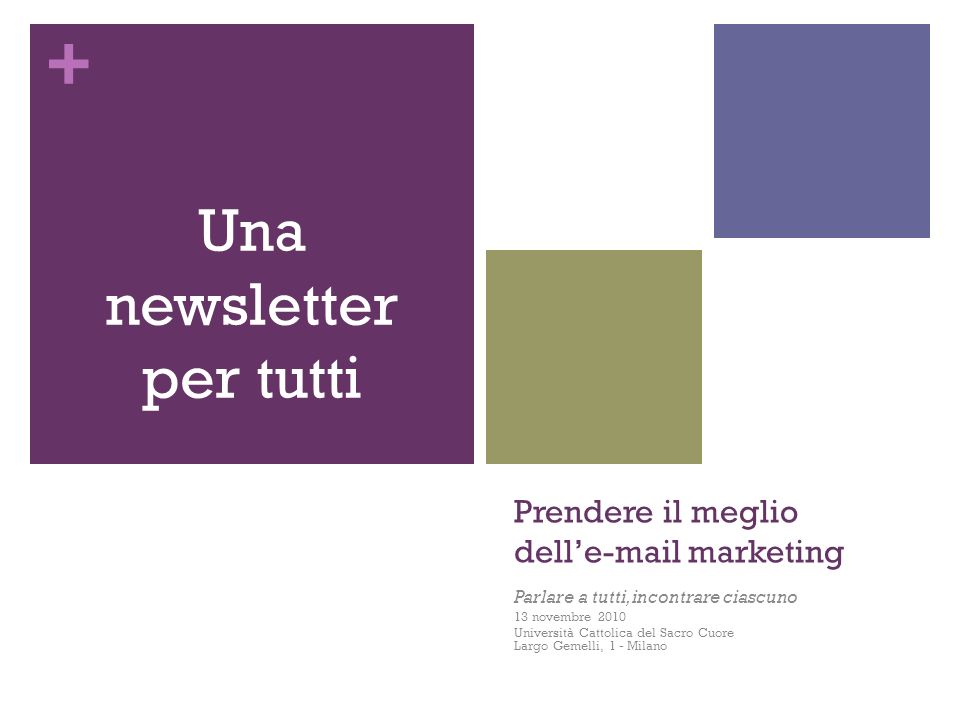 + Prendere il meglio delle-mail marketing Parlare a tutti, incontrare ciascuno 13 novembre 2010 Università Cattolica del Sacro Cuore Largo Gemelli, 1 - Milano Una newsletter per tutti