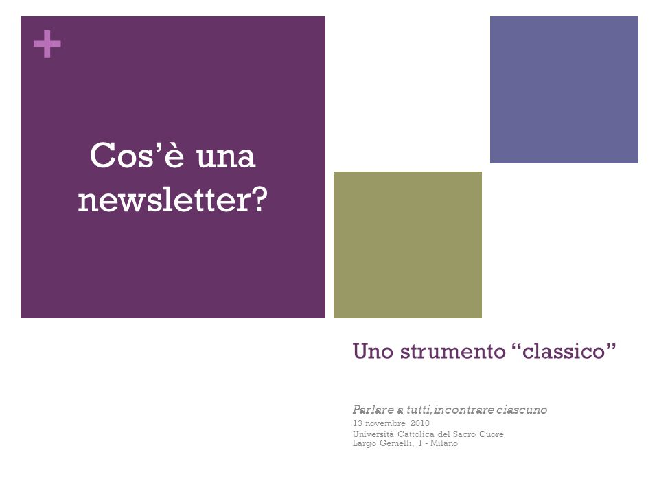 + Uno strumento classico Parlare a tutti, incontrare ciascuno 13 novembre 2010 Università Cattolica del Sacro Cuore Largo Gemelli, 1 - Milano Cosè una newsletter