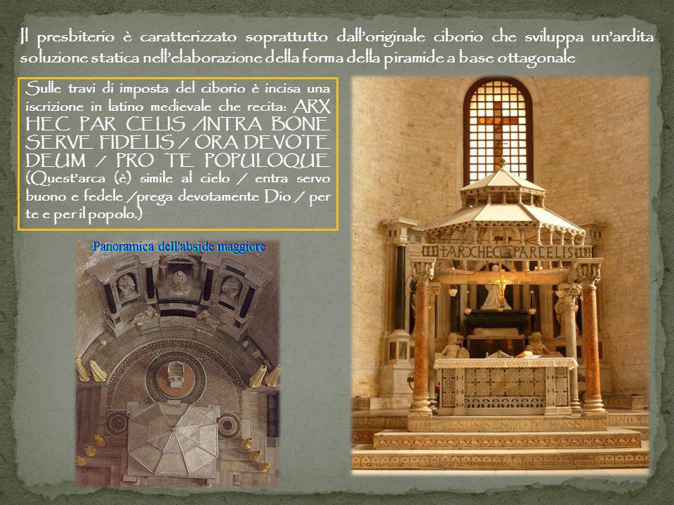 Il presbiterio è caratterizzato soprattutto dalloriginale ciborio che sviluppa unardita soluzione statica nellelaborazione della forma della piramide a base ottagonale Sulle travi di imposta del ciborio è incisa una iscrizione in latino medievale che recita: ARX HEC PAR CELIS /INTRA BONE SERVE FIDELIS / ORA DEVOTE DEUM / PRO TE POPULOQUE (Questarca (è) simile al cielo / entra servo buono e fedele /prega devotamente Dio / per te e per il popolo.)