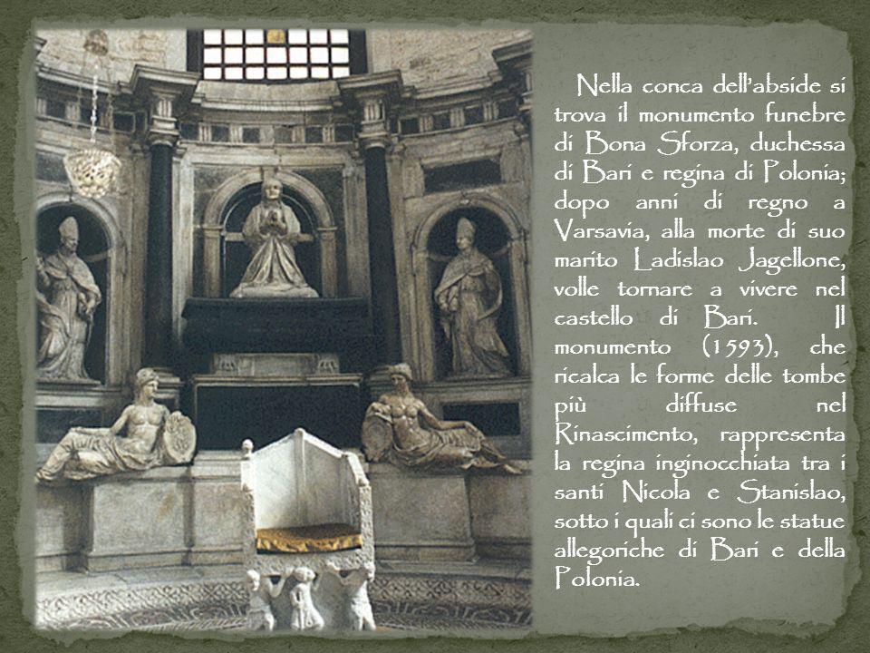 Nella conca dellabside si trova il monumento funebre di Bona Sforza, duchessa di Bari e regina di Polonia; dopo anni di regno a Varsavia, alla morte di suo marito Ladislao Jagellone, volle tornare a vivere nel castello di Bari.