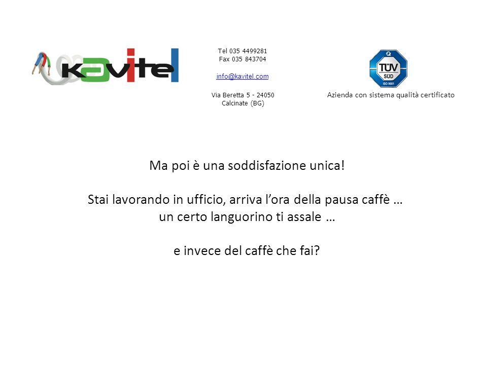 Tel 035 4499281 Fax 035 843704 info@kavitel.com Via Beretta 5 - 24050 Calcinate (BG) Azienda con sistema qualità certificato Ma poi è una soddisfazione unica.