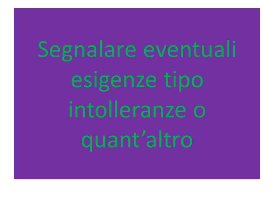 Segnalare eventuali esigenze tipo intolleranze o quantaltro