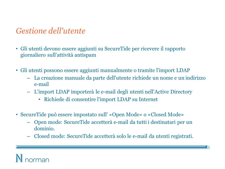 Gestione dell utente Gli utenti devono essere aggiunti su SecureTide per ricevere il rapporto giornaliero sull attività antispam Gli utenti possono essere aggiunti manualmente o tramite l import LDAP – La creazione manuale da parte dell utente richiede un nome e un indirizzo e-mail – L import LDAP importerà le e-mail degli utenti nell Active Directory Richiede di consentire l import LDAP su Internet SecureTide può essere impostato sull «Open Mode» o «Closed Mode» – Open mode: SecureTide accetterà e-mail da tutti i destinatari per un dominio.