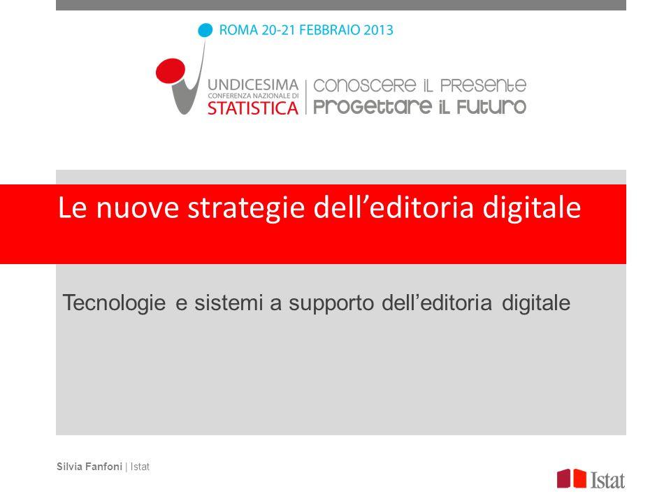 Le nuove strategie delleditoria digitale Tecnologie e sistemi a supporto delleditoria digitale Silvia Fanfoni | Istat