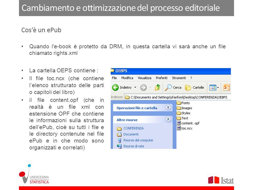 Cambiamento e ottimizzazione del processo editoriale Quando l e-book è protetto da DRM, in questa cartella vi sarà anche un file chiamato rights.xml Cosè un ePub La cartella OEPS contiene : Il file toc.ncx (che contiene lelenco strutturato delle parti o capitoli del libro) il file content.opf (che in realtà è un file xml con estensione OPF che contiene le informazioni sulla struttura dellePub, cioè su tutti i file e le directory contenute nel file ePub e in che modo sono organizzati e correlati)