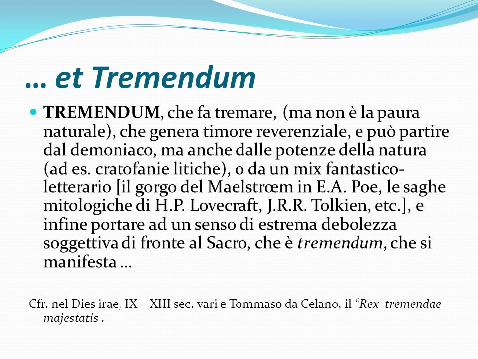 … et Tremendum TREMENDUM, che fa tremare, (ma non è la paura naturale), che genera timore reverenziale, e può partire dal demoniaco, ma anche dalle po