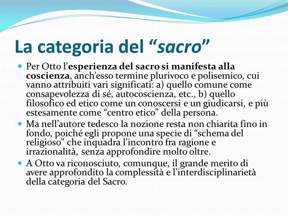 La categoria del sacro Per Otto lesperienza del sacro si manifesta alla coscienza, anchesso termine plurivoco e polisemico, cui vanno attribuiti vari
