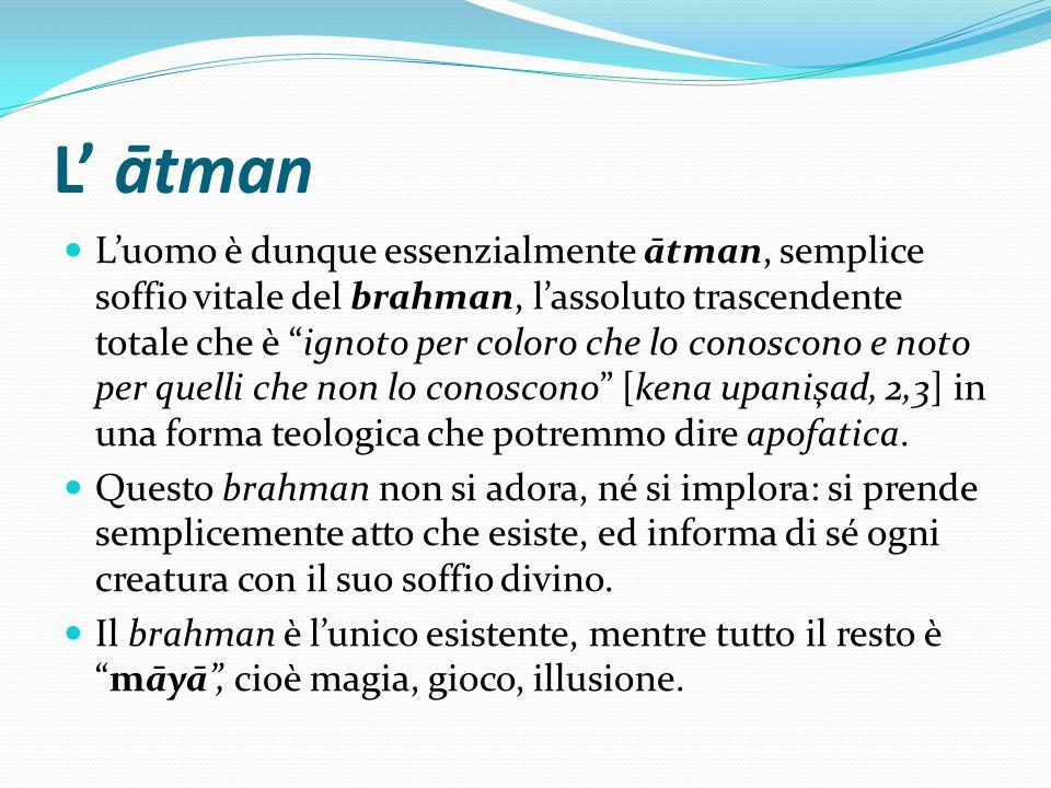 L ātman Luomo è dunque essenzialmente ātman, semplice soffio vitale del brahman, lassoluto trascendente totale che è ignoto per coloro che lo conoscon