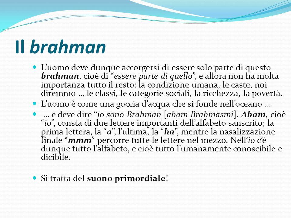 Il brahman Luomo deve dunque accorgersi di essere solo parte di questo brahman, cioè di essere parte di quello, e allora non ha molta importanza tutto