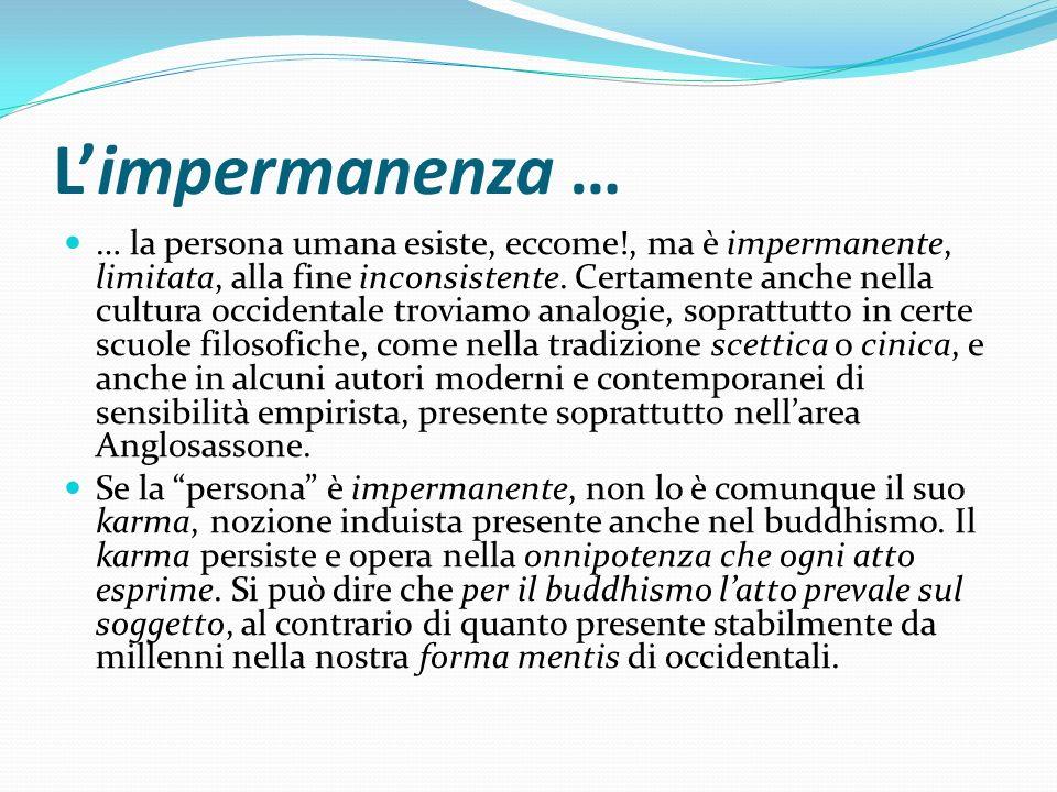 Limpermanenza … … la persona umana esiste, eccome!, ma è impermanente, limitata, alla fine inconsistente. Certamente anche nella cultura occidentale t
