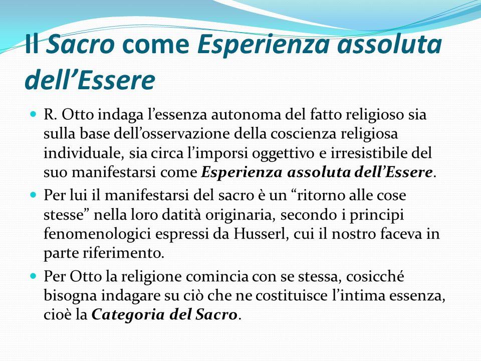 Il Sacro come Esperienza assoluta dellEssere R. Otto indaga lessenza autonoma del fatto religioso sia sulla base dellosservazione della coscienza reli