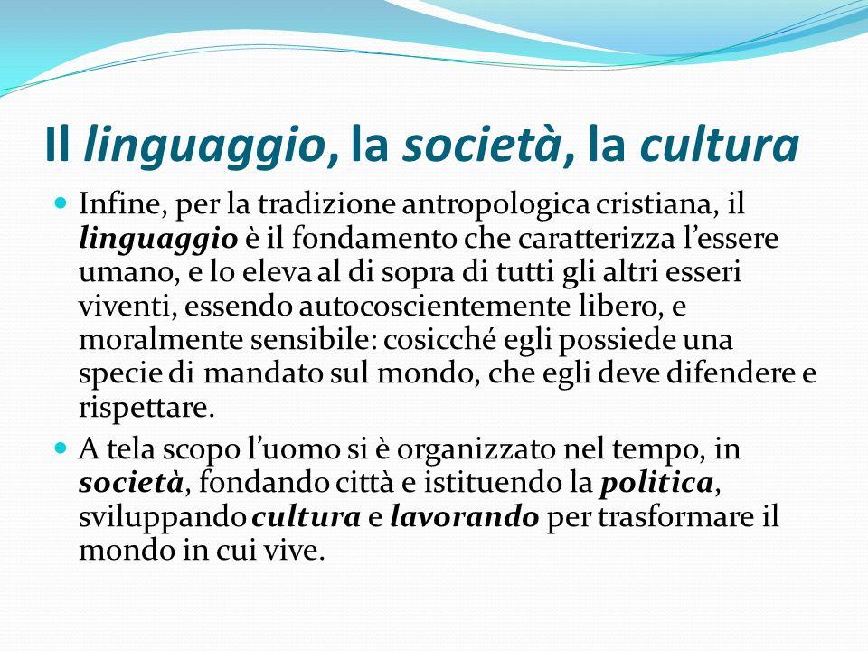 Il linguaggio, la società, la cultura Infine, per la tradizione antropologica cristiana, il linguaggio è il fondamento che caratterizza lessere umano,