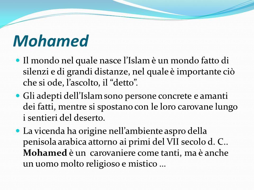 Mohamed Il mondo nel quale nasce lIslam è un mondo fatto di silenzi e di grandi distanze, nel quale è importante ciò che si ode, lascolto, il detto. G
