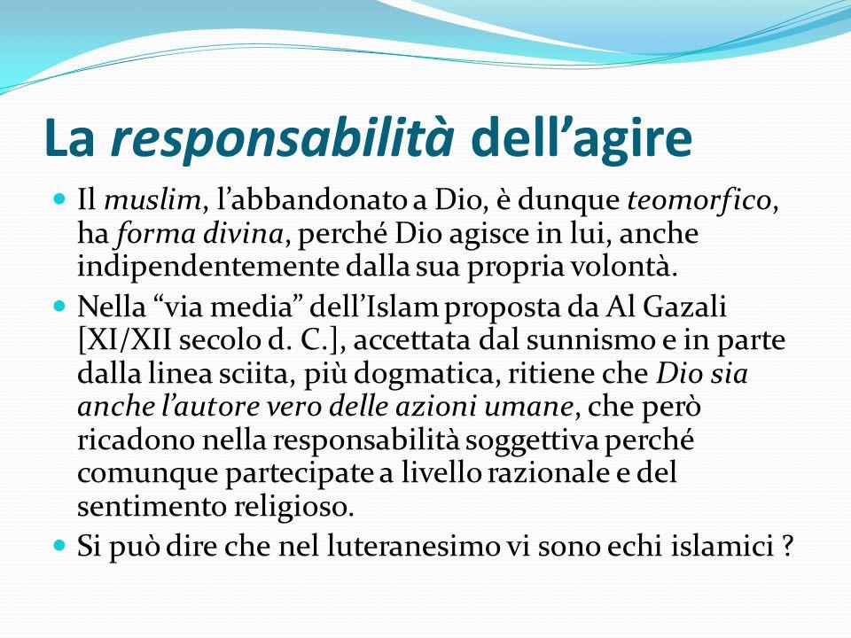 La responsabilità dellagire Il muslim, labbandonato a Dio, è dunque teomorfico, ha forma divina, perché Dio agisce in lui, anche indipendentemente dal