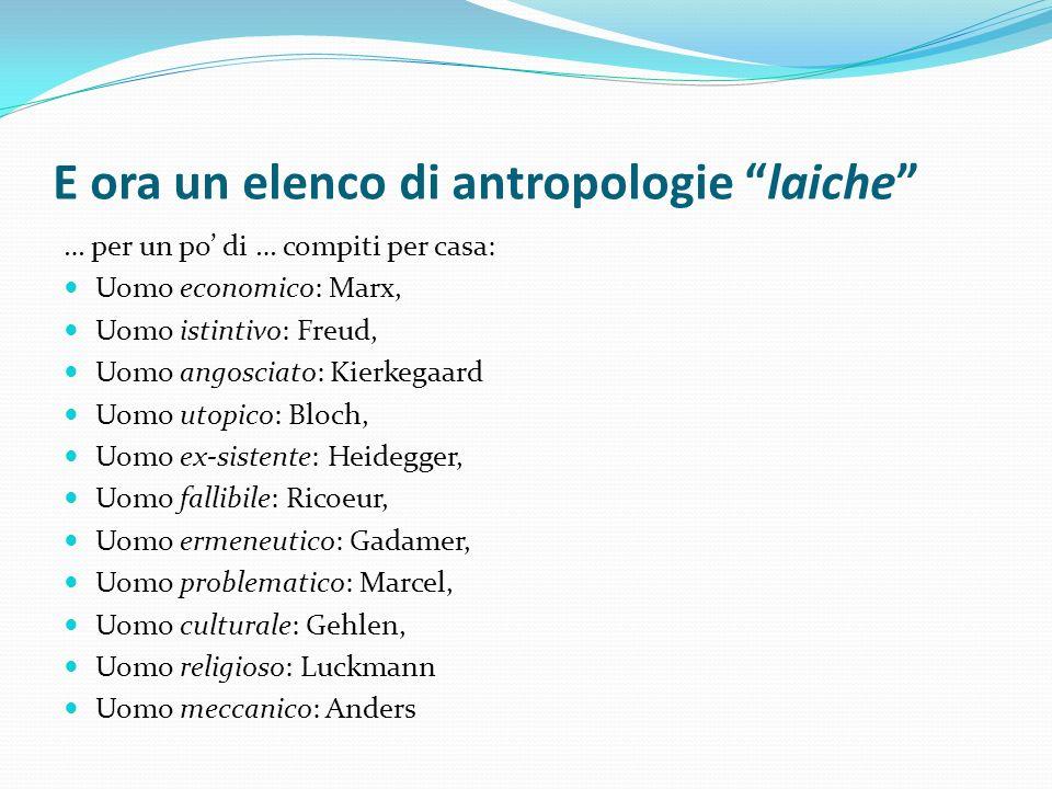 E ora un elenco di antropologie laiche … per un po di … compiti per casa: Uomo economico: Marx, Uomo istintivo: Freud, Uomo angosciato: Kierkegaard Uo