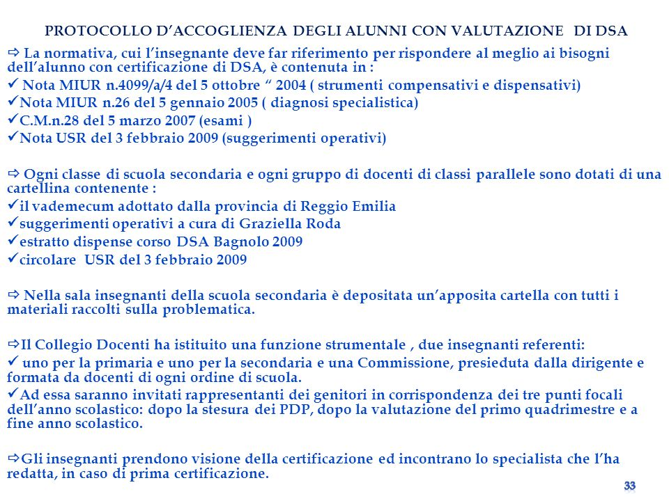 PROTOCOLLO PROTOCOLLO DACCOGLIENZA DEGLI ALUNNI CON VALUTAZIONE DI DSA La normativa, cui linsegnante deve far riferimento per rispondere al meglio ai bisogni dellalunno con certificazione di DSA, è contenuta in : Nota MIUR n.4099/a/4 del 5 ottobre 2004 ( strumenti compensativi e dispensativi) Nota MIUR n.26 del 5 gennaio 2005 ( diagnosi specialistica) C.M.n.28 del 5 marzo 2007 (esami ) Nota USR del 3 febbraio 2009 (suggerimenti operativi) Ogni classe di scuola secondaria e ogni gruppo di docenti di classi parallele sono dotati di una cartellina contenente : il vademecum adottato dalla provincia di Reggio Emilia suggerimenti operativi a cura di Graziella Roda estratto dispense corso DSA Bagnolo 2009 circolare USR del 3 febbraio 2009 Nella sala insegnanti della scuola secondaria è depositata unapposita cartella con tutti i materiali raccolti sulla problematica.
