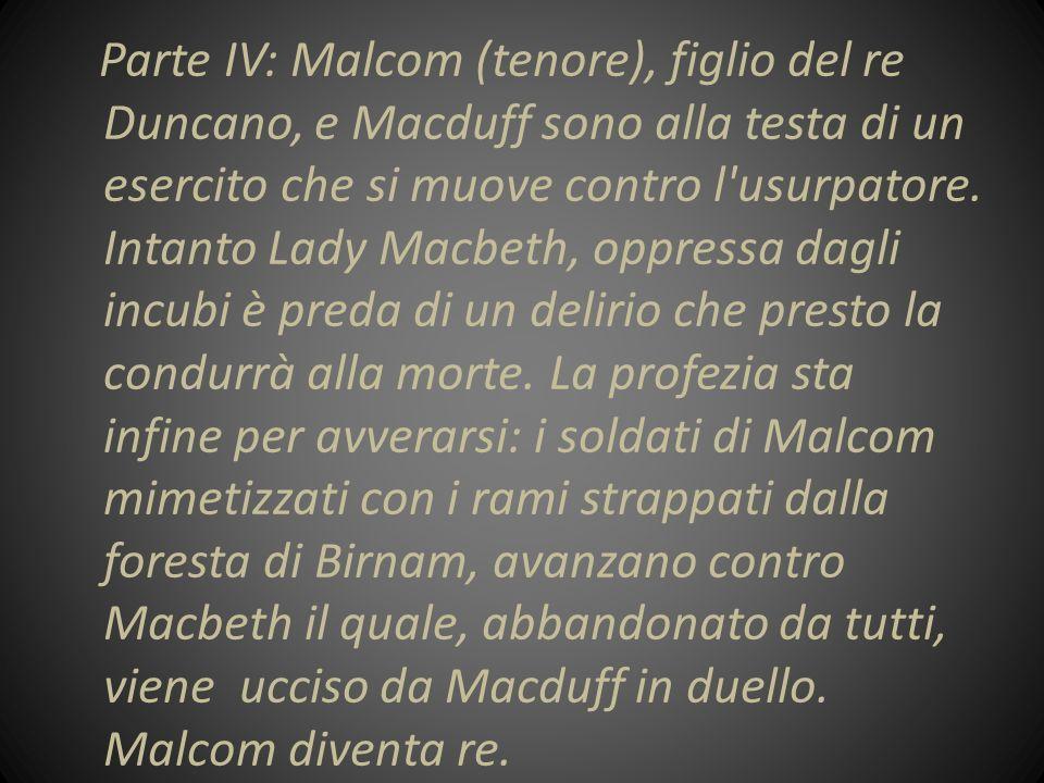 Parte IV: Malcom (tenore), figlio del re Duncano, e Macduff sono alla testa di un esercito che si muove contro l usurpatore.