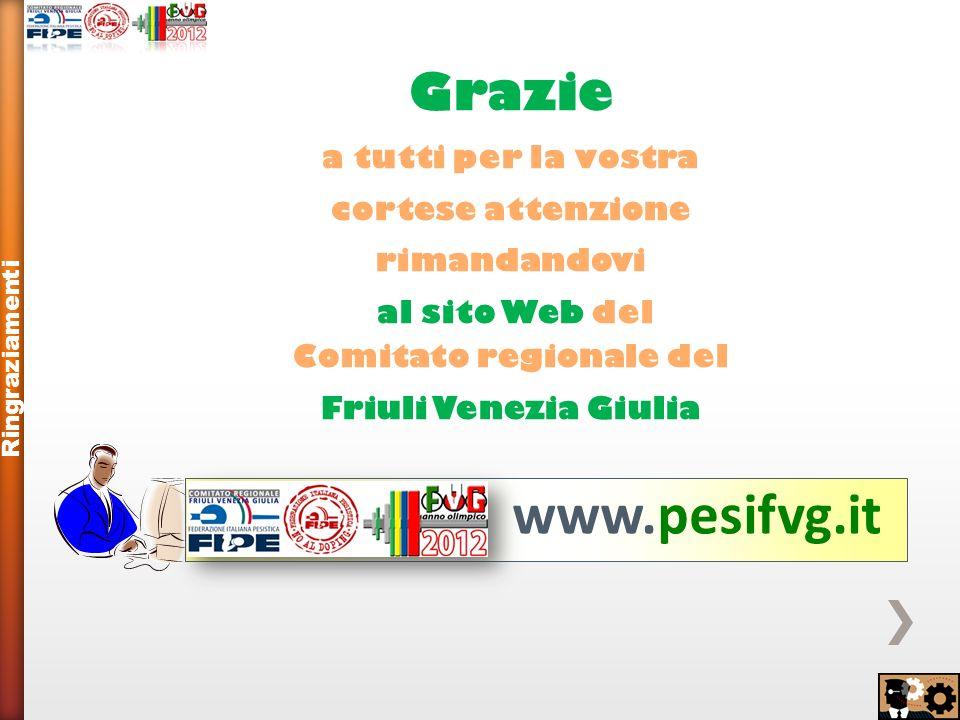 Grazie a tutti per la vostra cortese attenzione rimandandovi al sito Web del Comitato regionale del Friuli Venezia Giulia Ringraziamenti www.pesifvg.it
