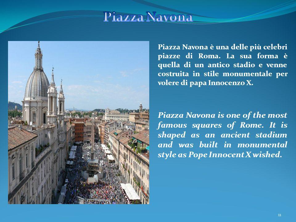11 Piazza Navona è una delle più celebri piazze di Roma. La sua forma è quella di un antico stadio e venne costruita in stile monumentale per volere d