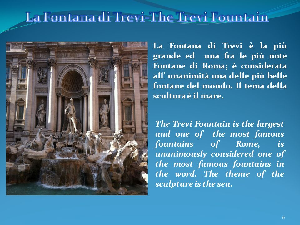 6 La Fontana di Trevi è la più grande ed una fra le più note Fontane di Roma; è considerata all unanimità una delle più belle fontane del mondo. Il te