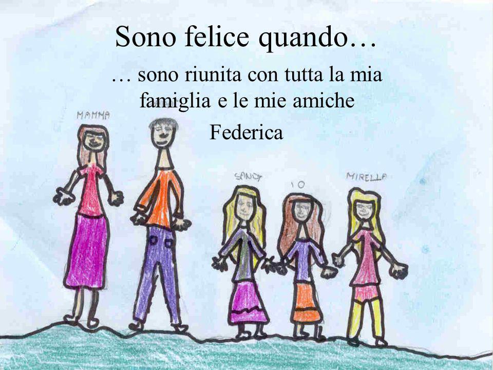 Sono felice quando… … sono riunita con tutta la mia famiglia e le mie amiche Federica