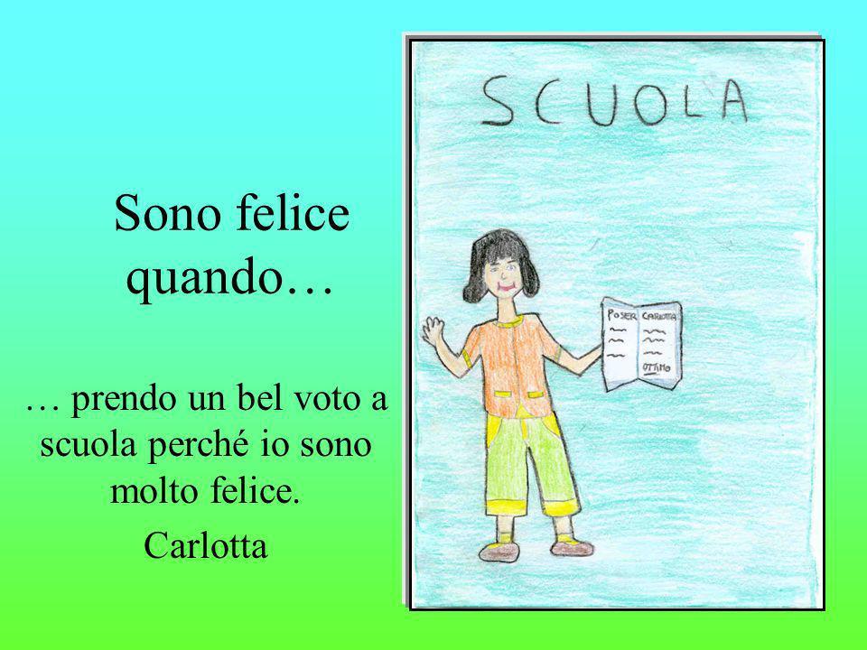 Sono felice quando… … prendo un bel voto a scuola perché io sono molto felice. Carlotta
