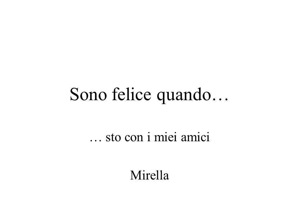 Sono felice quando… … sto con i miei amici Mirella