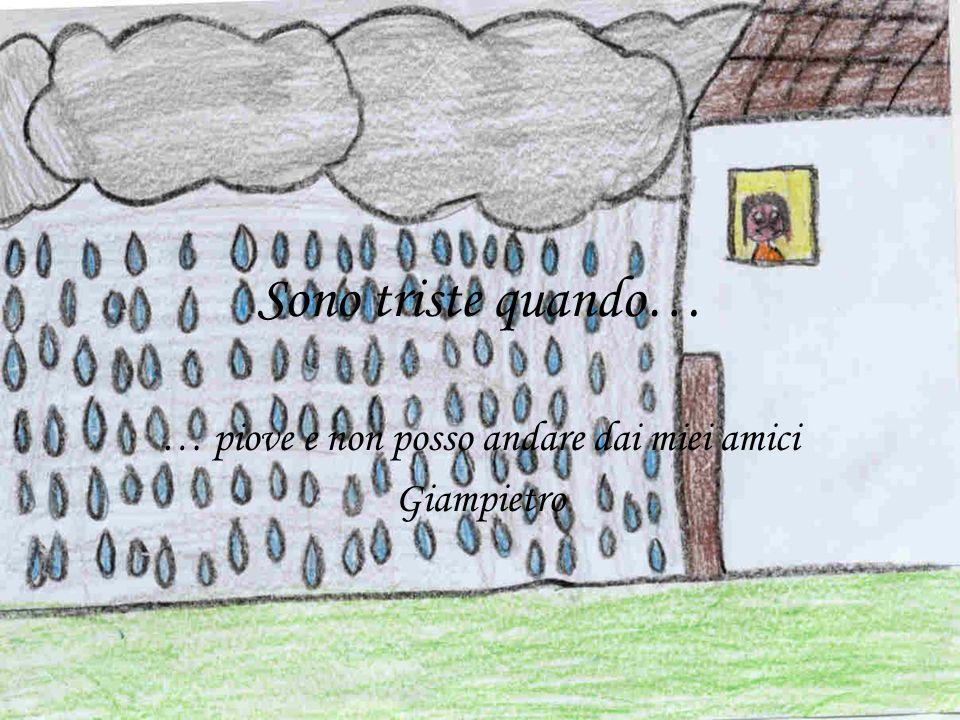 Sono triste quando… … piove e non posso andare dai miei amici Giampietro