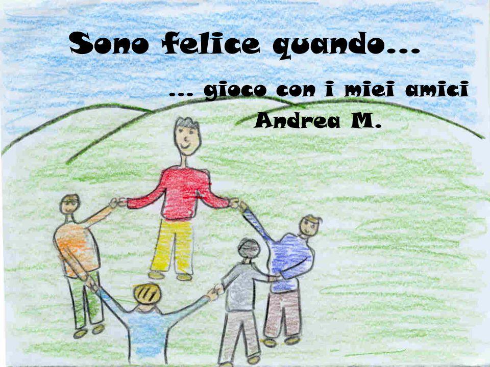 Sono felice quando… … gioco con i miei amici Andrea M.