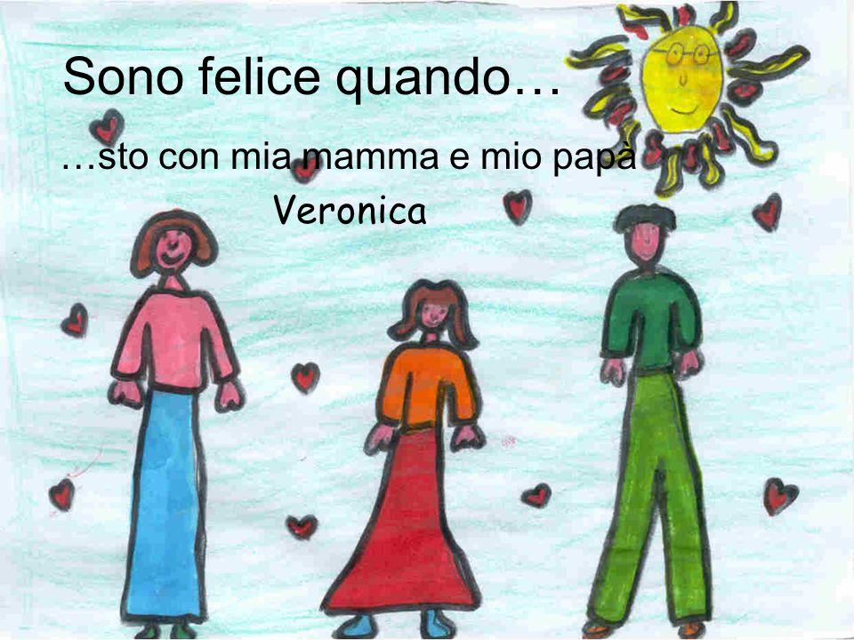 Sono felice quando… …sto con mia mamma e mio papà Veronica