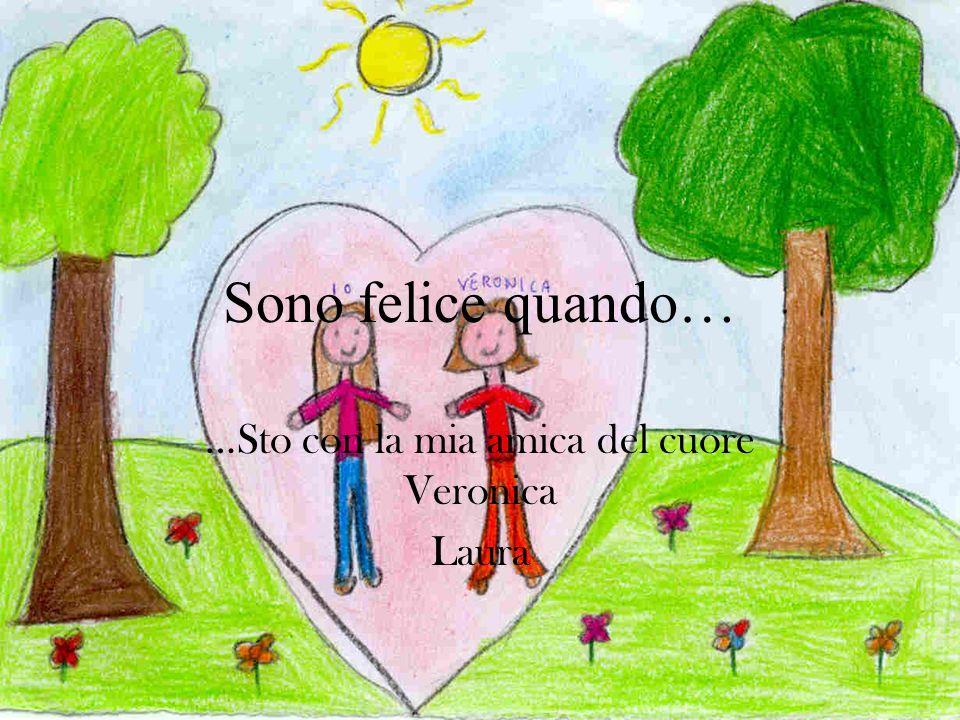 Sono felice quando… …Sto con la mia amica del cuore Veronica Laura
