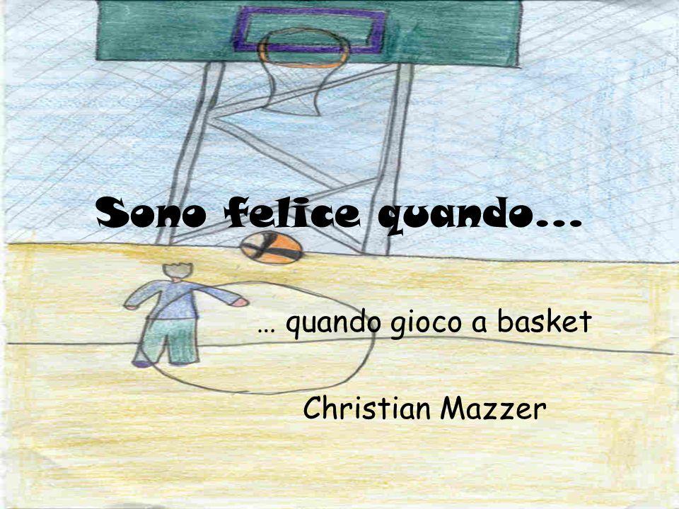Sono felice quando… … quando gioco a basket Christian Mazzer