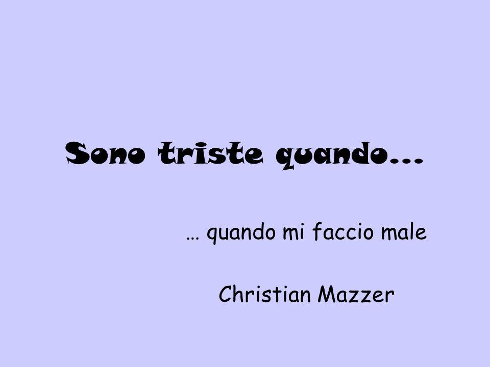 Sono triste quando… … quando mi faccio male Christian Mazzer